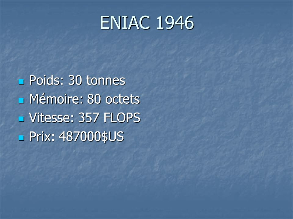 Poids: 30 tonnes Poids: 30 tonnes Mémoire: 80 octets Mémoire: 80 octets Vitesse: 357 FLOPS Vitesse: 357 FLOPS Prix: 487000$US Prix: 487000$US ENIAC 19