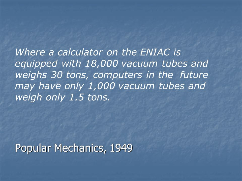 Popular Mechanics, 1949 Where a calculator on the ENIAC is equipped with 18,000 vacuum tubes and weighs 30 tons, computers in the future may have only 1,000 vacuum tubes and weigh only 1.5 tons.