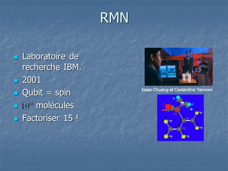 RMN Laboratoire de recherche IBM. Laboratoire de recherche IBM. 2001 2001 Qubit = spin Qubit = spin molécules molécules Factoriser 15 ! Factoriser 15