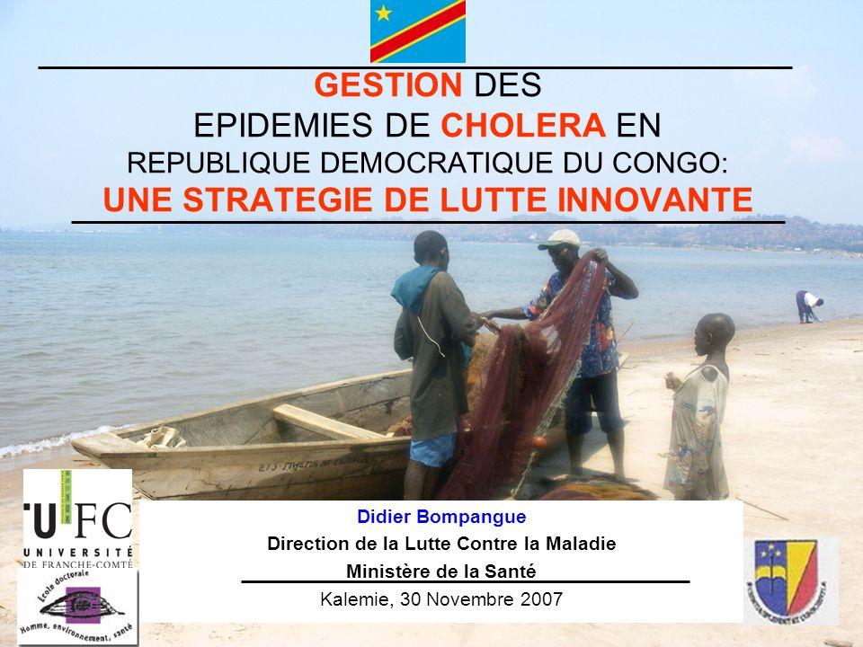 GESTION DES EPIDEMIES DE CHOLERA EN REPUBLIQUE DEMOCRATIQUE DU CONGO: UNE STRATEGIE DE LUTTE INNOVANTE Didier Bompangue Direction de la Lutte Contre l