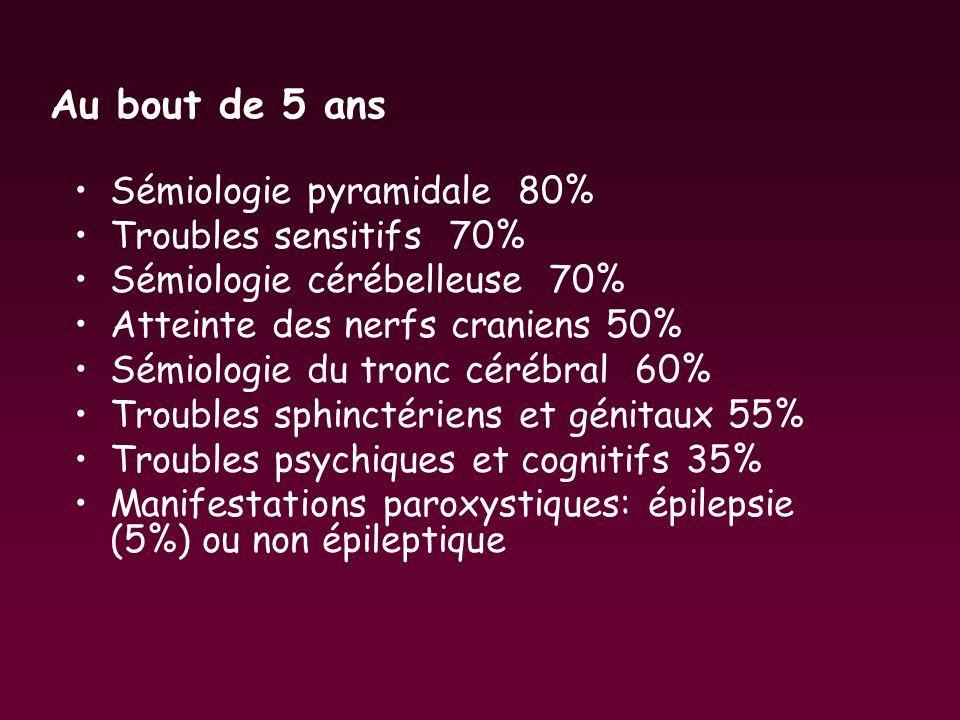 Au bout de 5 ans Sémiologie pyramidale 80% Troubles sensitifs 70% Sémiologie cérébelleuse 70% Atteinte des nerfs craniens 50% Sémiologie du tronc céré