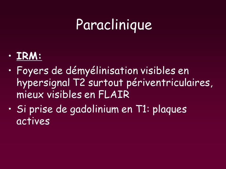 Paraclinique IRM: Foyers de démyélinisation visibles en hypersignal T2 surtout périventriculaires, mieux visibles en FLAIR Si prise de gadolinium en T