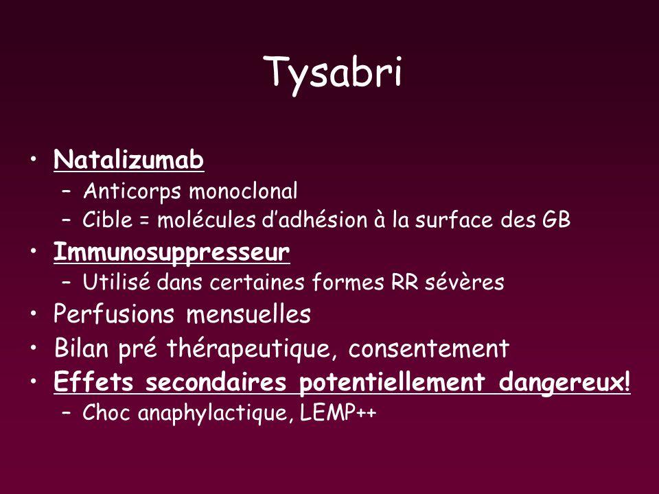 Tysabri Natalizumab –Anticorps monoclonal –Cible = molécules dadhésion à la surface des GB Immunosuppresseur –Utilisé dans certaines formes RR sévères