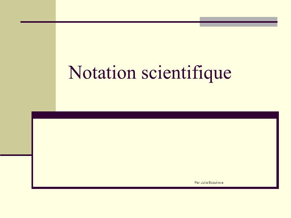 Notation scientifique Par Julia Bozukova