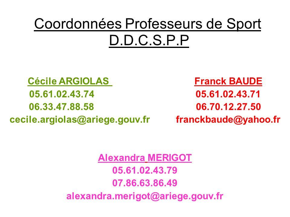 Coordonnées Professeurs de Sport D.D.C.S.P.P Cécile ARGIOLAS Franck BAUDE 05.61.02.43.74 05.61.02.43.71 06.33.47.88.58 06.70.12.27.50 cecile.argiolas@ariege.gouv.fr franckbaude@yahoo.fr Alexandra MERIGOT 05.61.02.43.79 07.86.63.86.49 alexandra.merigot@ariege.gouv.fr