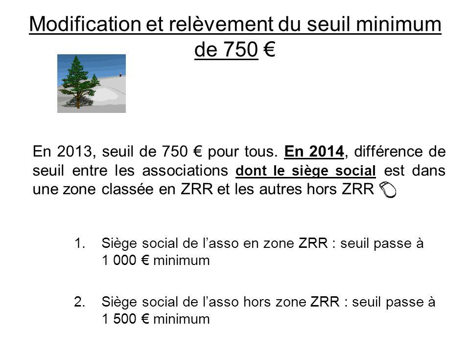 Modification et relèvement du seuil minimum de 750 En 2013, seuil de 750 pour tous. En 2014, différence de seuil entre les associations dont le siège