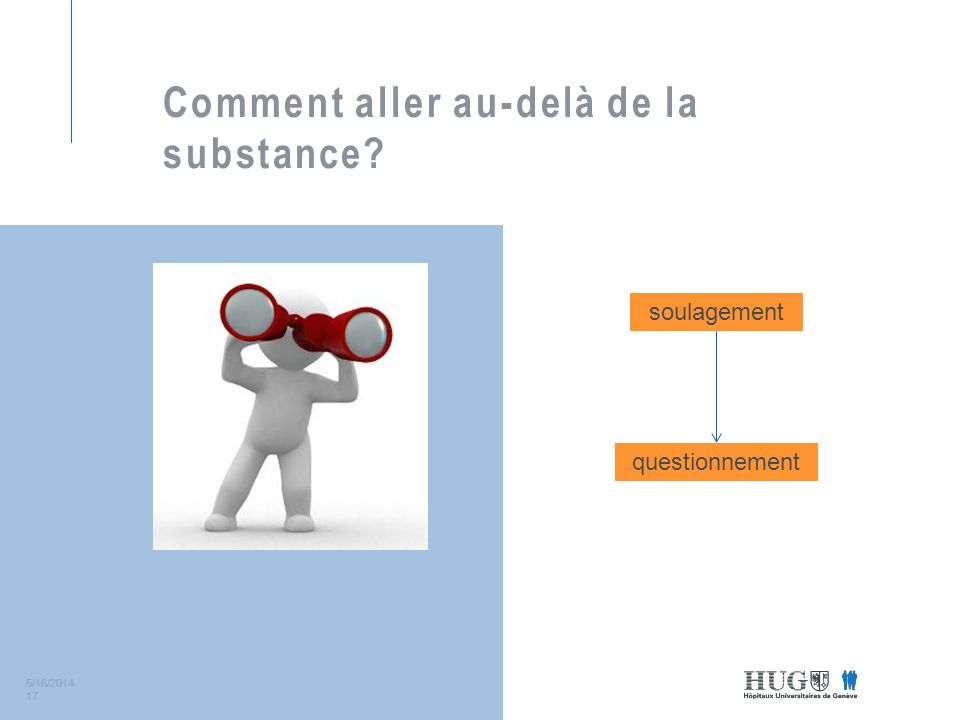 5/16/2014 17 Comment aller au-delà de la substance? soulagement questionnement