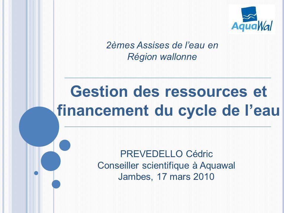 Gestion des ressources et financement du cycle de leau 2èmes Assises de leau en Région wallonne PREVEDELLO Cédric Conseiller scientifique à Aquawal Ja