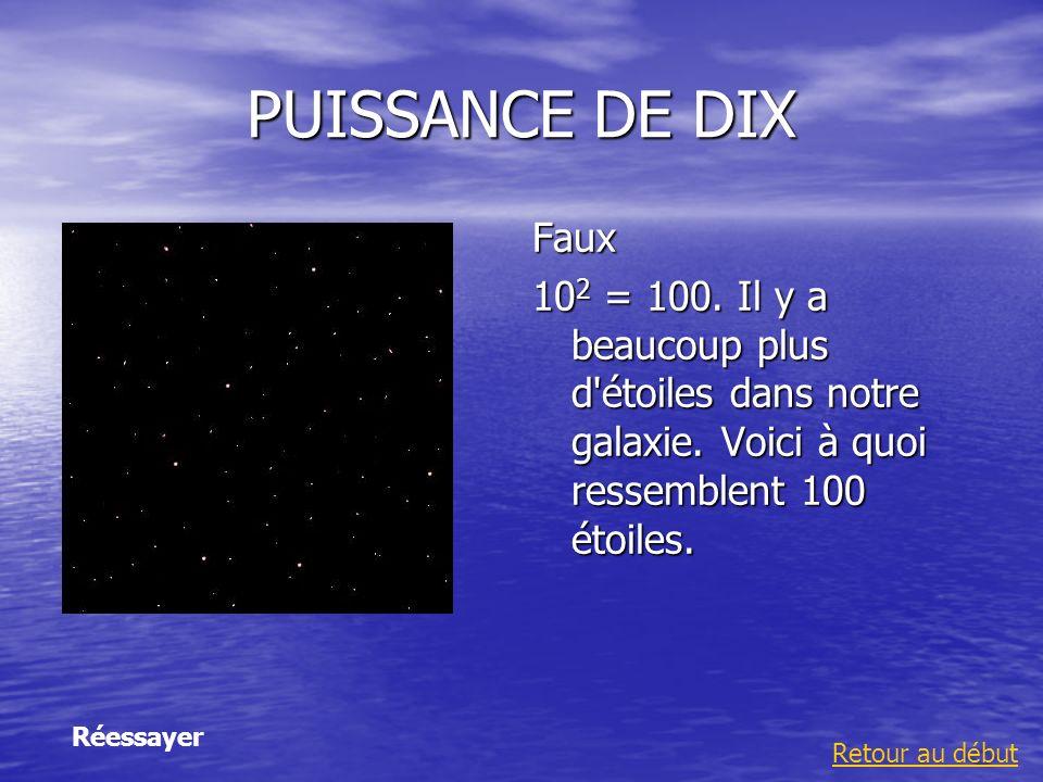 PUISSANCE DE DIX Faux 10 2 = 100. Il y a beaucoup plus d'étoiles dans notre galaxie. Voici à quoi ressemblent 100 étoiles. Retour au début Réessayer