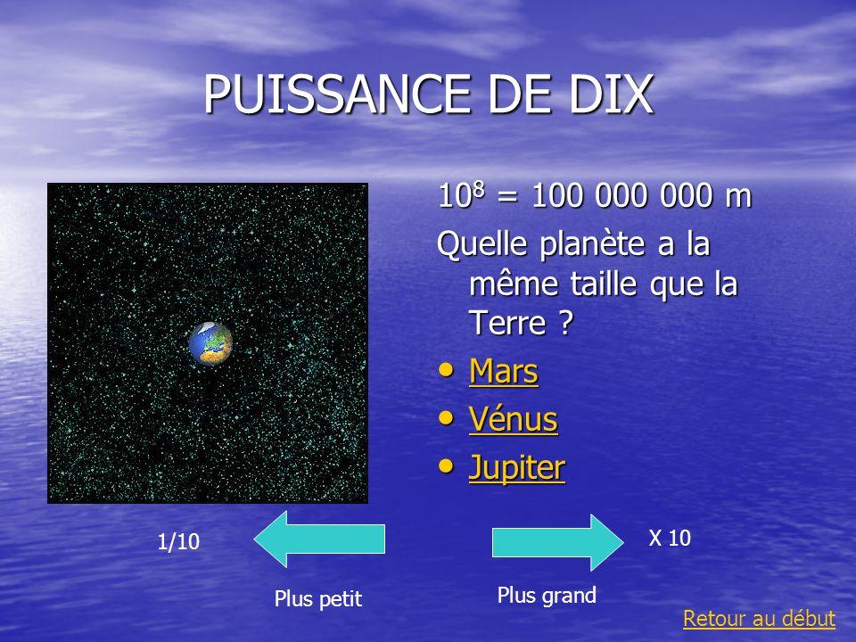 PUISSANCE DE DIX 10 8 = 100 000 000 m Quelle planète a la même taille que la Terre ? Mars Mars Mars Vénus Vénus Vénus Jupiter Jupiter Jupiter Plus gra