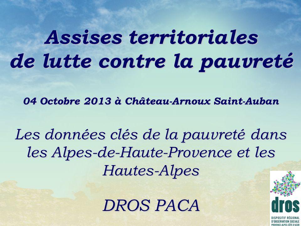 Assises territoriales de lutte contre la pauvreté 04 Octobre 2013 à Château-Arnoux Saint-Auban Les données clés de la pauvreté dans les Alpes-de-Haute-Provence et les Hautes-Alpes DROS PACA