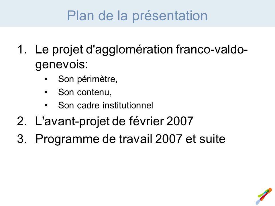 Plan de la présentation 1.Le projet d agglomération franco-valdo- genevois: Son périmètre, Son contenu, Son cadre institutionnel 2.L avant-projet de février 2007 3.Programme de travail 2007 et suite