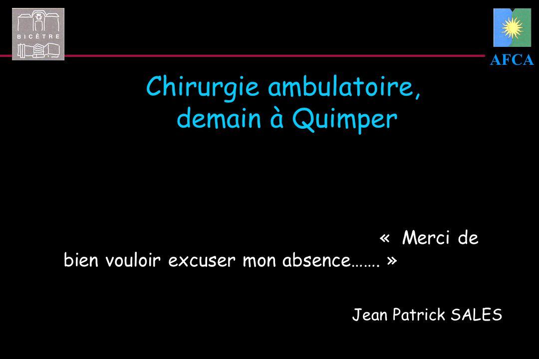 AFCA Chirurgie ambulatoire, demain à Quimper « Merci de bien vouloir excuser mon absence……. » Jean Patrick SALES