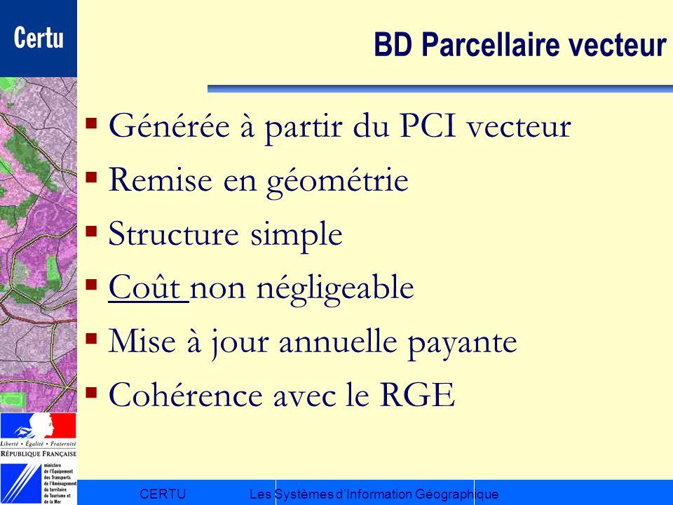 CERTULes Systèmes dInformation Géographique BD Parcellaire vecteur Générée à partir du PCI vecteur Remise en géométrie Structure simple Coût non négli