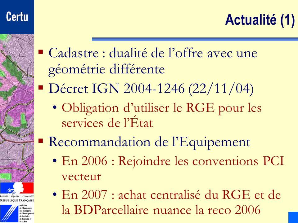 CERTULes Systèmes dInformation Géographique Actualité (1) Cadastre : dualité de loffre avec une géométrie différente Décret IGN 2004-1246 (22/11/04) O