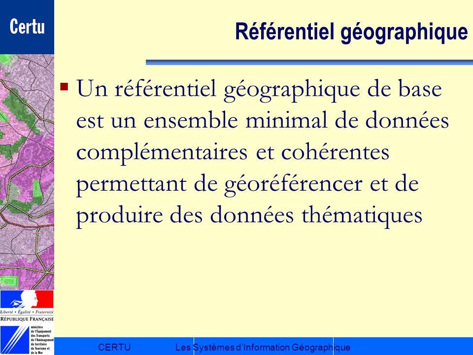 CERTULes Systèmes dInformation Géographique Référentiel géographique Un référentiel géographique de base est un ensemble minimal de données complément