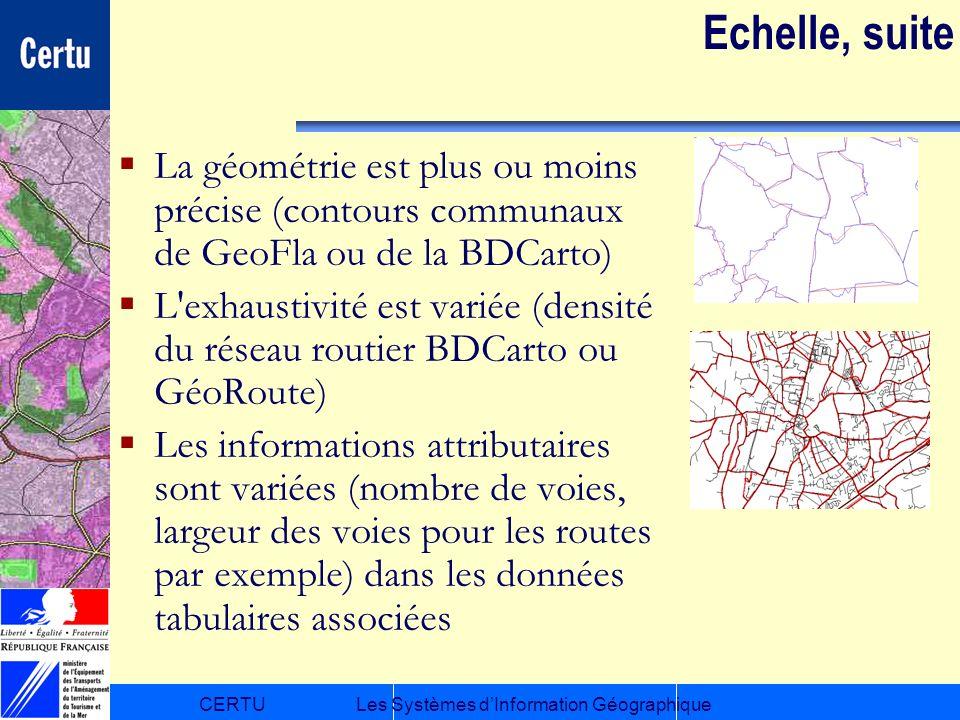 CERTULes Systèmes dInformation Géographique Echelle, suite La géométrie est plus ou moins précise (contours communaux de GeoFla ou de la BDCarto) L'ex