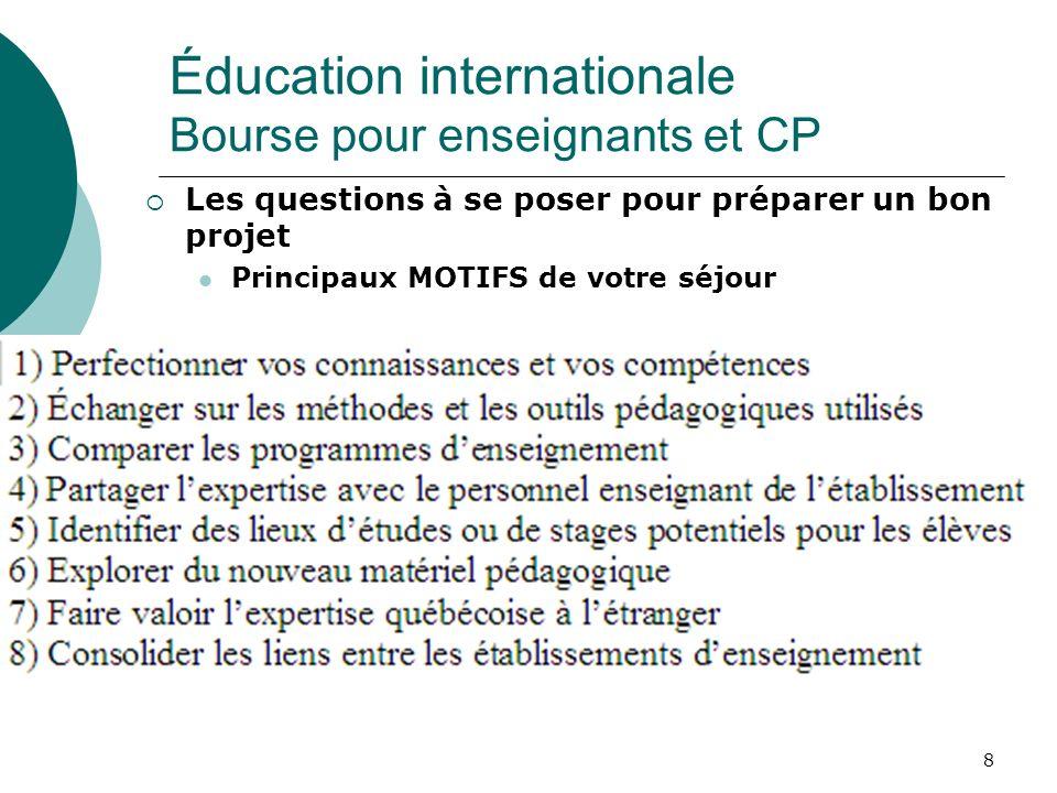 8 Les questions à se poser pour préparer un bon projet Principaux MOTIFS de votre séjour Éducation internationale Bourse pour enseignants et CP