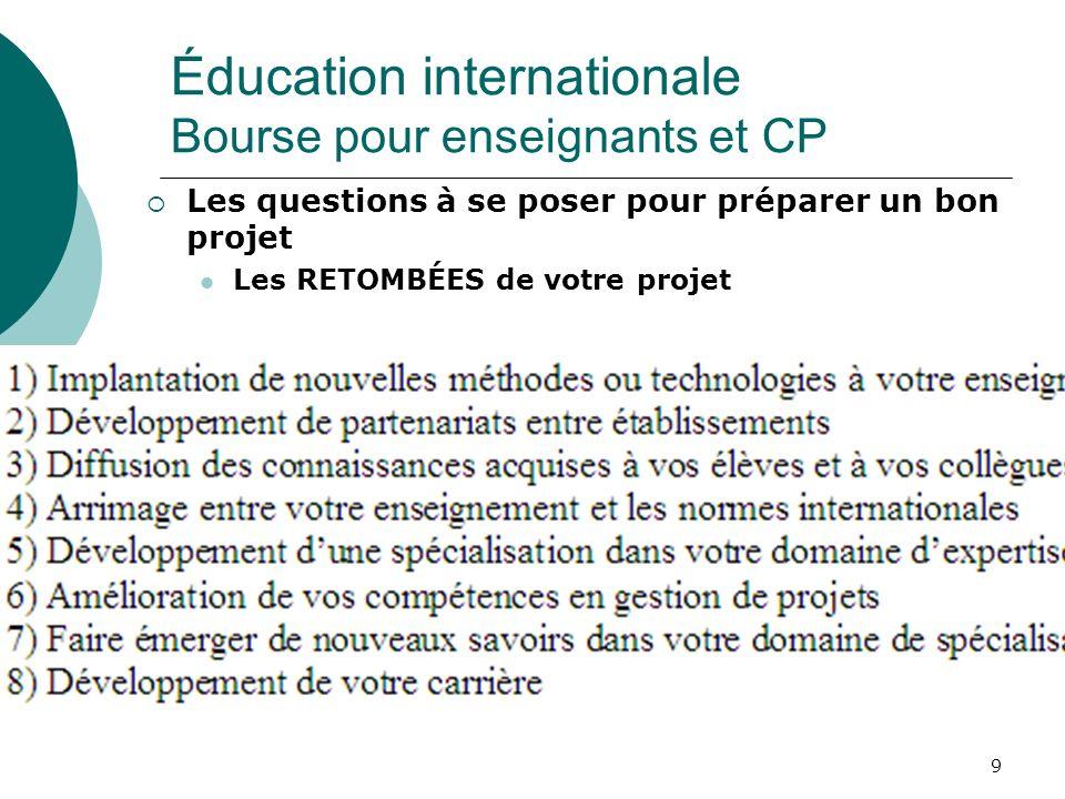 9 Les questions à se poser pour préparer un bon projet Les RETOMBÉES de votre projet Éducation internationale Bourse pour enseignants et CP