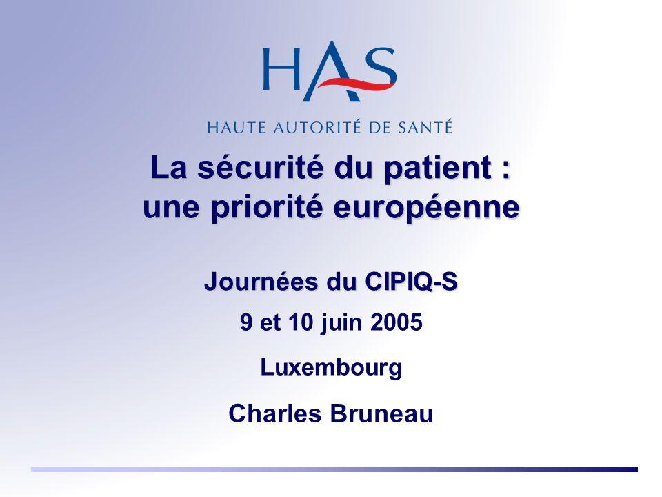 La sécurité du patient : une priorité européenne Journées du CIPIQ-S 9 et 10 juin 2005 Luxembourg Charles Bruneau
