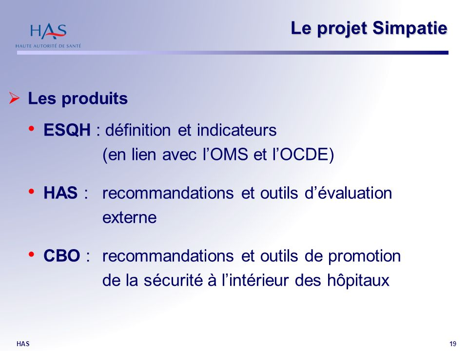 HAS19 Le projet Simpatie Les produits ESQH : définition et indicateurs (en lien avec lOMS et lOCDE) HAS : recommandations et outils dévaluation externe CBO : recommandations et outils de promotion de la sécurité à lintérieur des hôpitaux