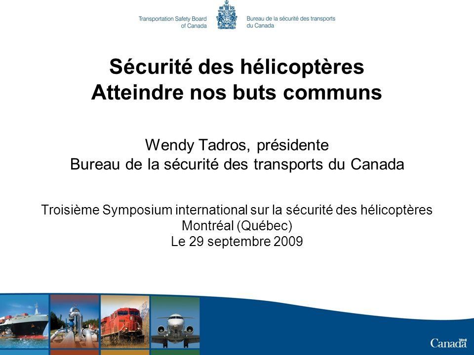 Sécurité des hélicoptères Atteindre nos buts communs Wendy Tadros, présidente Bureau de la sécurité des transports du Canada Troisième Symposium inter
