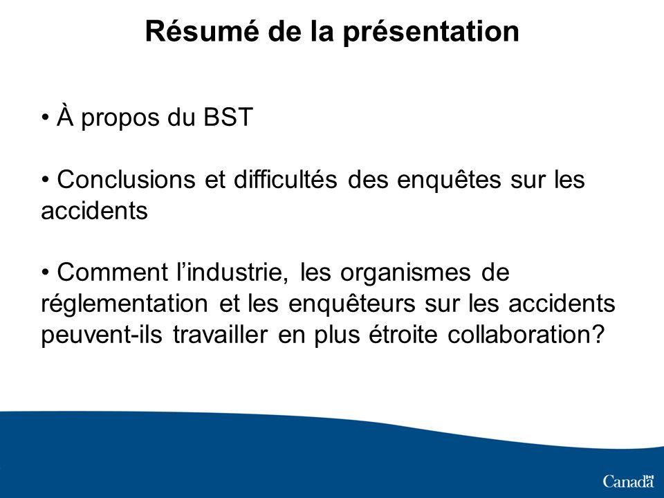 À propos du BST Un organisme indépendant qui mène des enquêtes sur les accidents dans les domaines maritime, des pipelines, ferroviaire et aéronautique Établit ce qui sest passé et trouve la cause Fait des recommandations afin de combler les lacunes en matière de sécurité Nest pas un organisme de réglementation ni un tribunal