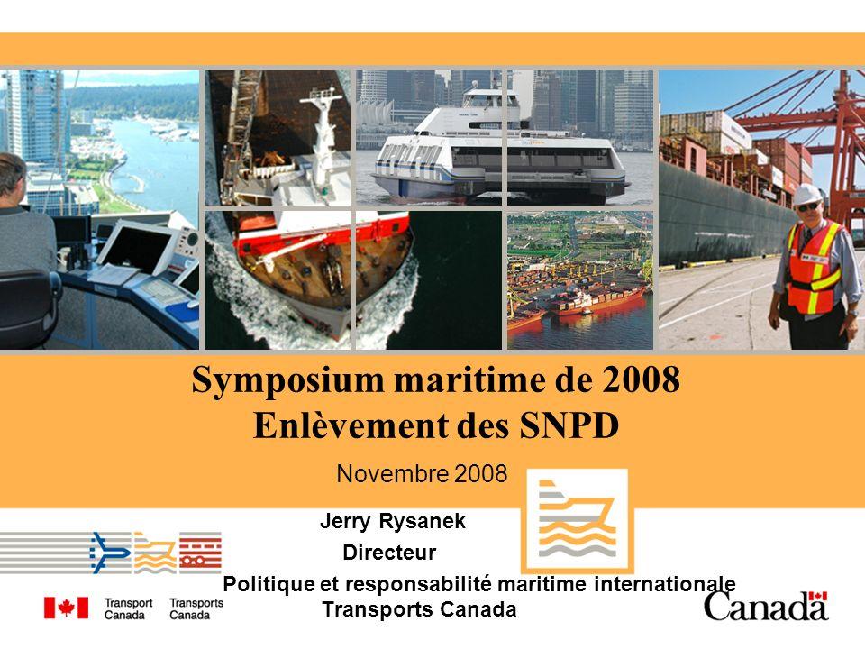 Symposium maritime de 2008 Enlèvement des SNPD Jerry Rysanek Directeur Politique et responsabilité maritime internationale Transports Canada Novembre 2008