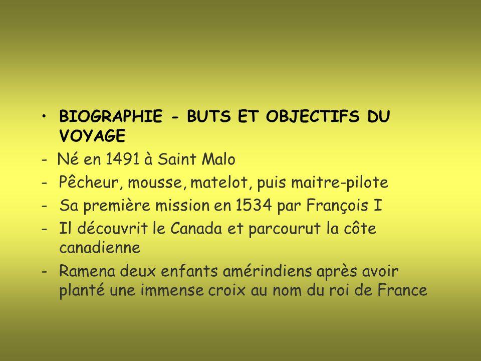 BIOGRAPHIE - BUTS ET OBJECTIFS DU VOYAGE - Né en 1491 à Saint Malo -Pêcheur, mousse, matelot, puis maitre-pilote -Sa première mission en 1534 par Fran