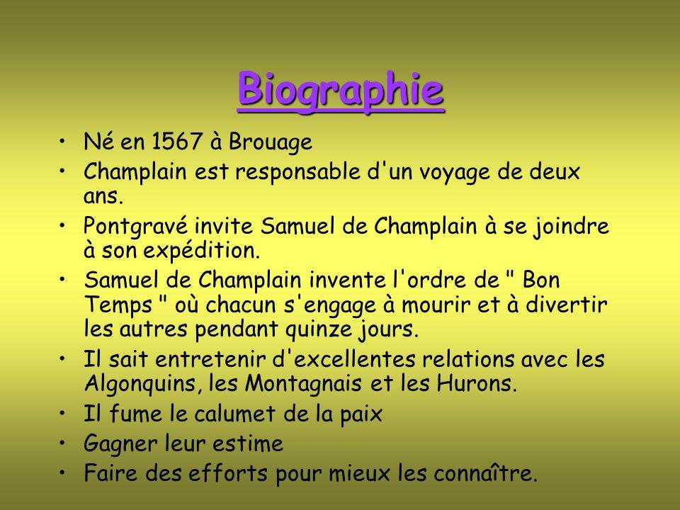 Biographie Né en 1567 à Brouage Champlain est responsable d'un voyage de deux ans. Pontgravé invite Samuel de Champlain à se joindre à son expédition.