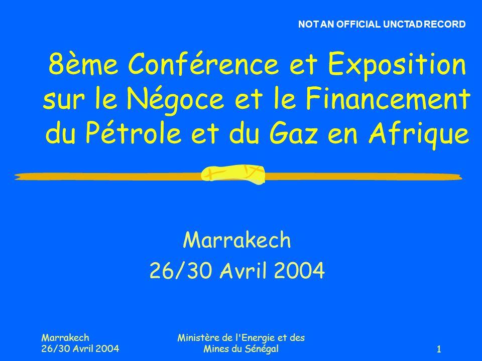 Marrakech 26/30 Avril 2004 Ministère de l Energie et des Mines du Sénégal1 8ème Conférence et Exposition sur le Négoce et le Financement du Pétrole et du Gaz en Afrique Marrakech 26/30 Avril 2004 NOT AN OFFICIAL UNCTAD RECORD
