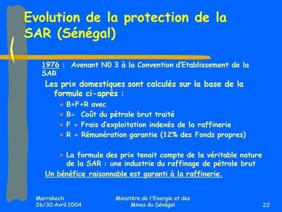 Marrakech 26/30 Avril 2004 Ministère de l Energie et des Mines du Sénégal22 Evolution de la protection de la SAR (Sénégal) 1976 : Avenant N0 3 à la Convention dEtablissement de la SAR Les prix domestiques sont calculés sur la base de la formule ci-après : B+F+R avec B= Coût du pétrole brut traité F = Frais dexploitation indexés de la raffinerie R = Rémunération garantie (12% des Fonds propres) La formule des prix tenait compte de la véritable nature de la SAR : une industrie du raffinage de pétrole brut Un bénéfice raisonnable est garanti à la raffinerie.