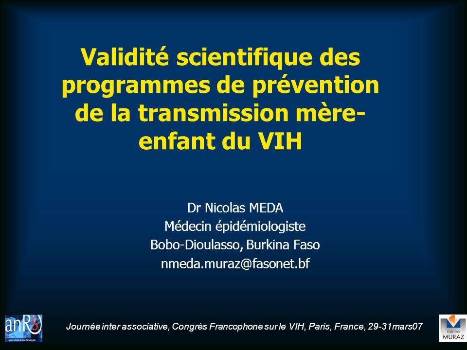 Journée inter associative, Congrès Francophone sur le VIH, Paris, France, 29-31mars07 Validité scientifique des programmes de prévention de la transmission mère- enfant du VIH Dr Nicolas MEDA Médecin épidémiologiste Bobo-Dioulasso, Burkina Faso nmeda.muraz@fasonet.bf