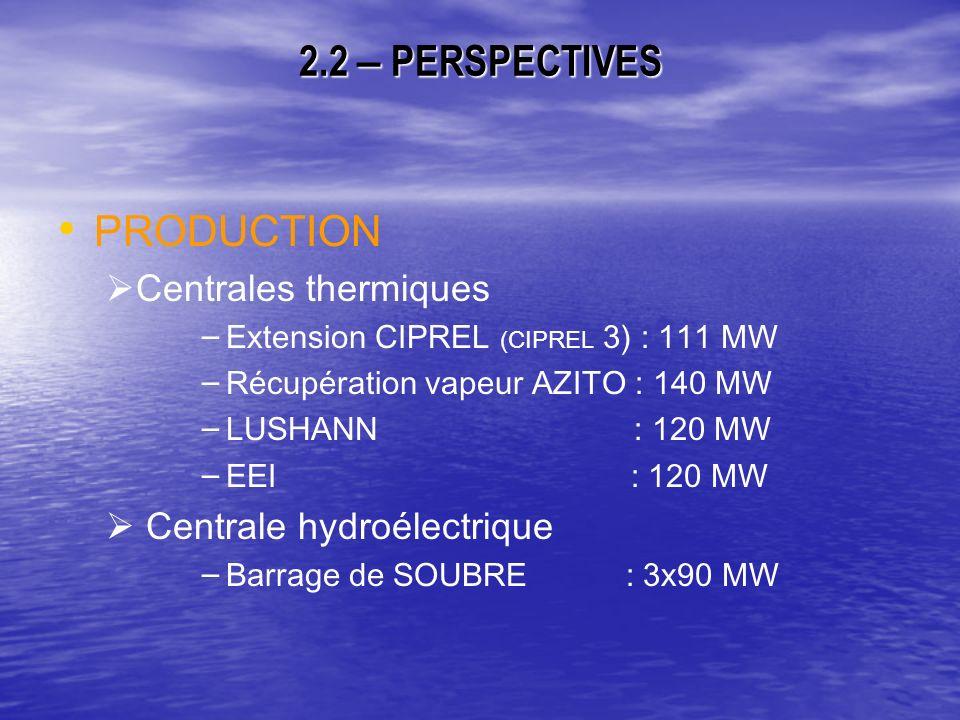 2.2 – PERSPECTIVES PRODUCTION Centrales thermiques – – Extension CIPREL (CIPREL 3) : 111 MW – – Récupération vapeur AZITO : 140 MW – – LUSHANN : 120 MW – – EEI : 120 MW Centrale hydroélectrique – – Barrage de SOUBRE : 3x90 MW