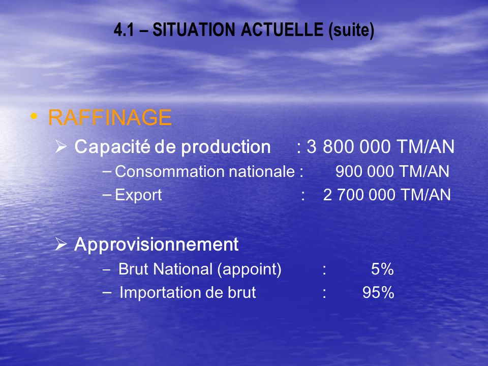 4.1 – SITUATION ACTUELLE (suite) RAFFINAGE Capacité de production : 3 800 000 TM/AN – – Consommation nationale : 900 000 TM/AN – – Export : 2 700 000