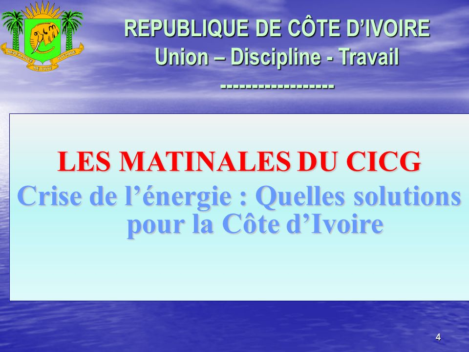 4 REPUBLIQUE DE CÔTE DIVOIRE Union – Discipline - Travail ------------------ LES MATINALES DU CICG Crise de lénergie : Quelles solutions pour la Côte dIvoire