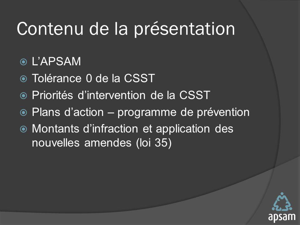 Contenu de la présentation LAPSAM Tolérance 0 de la CSST Priorités dintervention de la CSST Plans daction – programme de prévention Montants dinfraction et application des nouvelles amendes (loi 35)