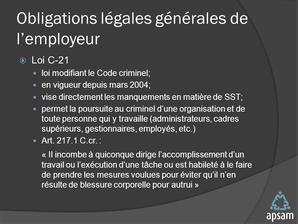 Obligations légales générales de lemployeur Loi C-21 loi modifiant le Code criminel; en vigueur depuis mars 2004; vise directement les manquements en matière de SST; permet la poursuite au criminel dune organisation et de toute personne qui y travaille (administrateurs, cadres supérieurs, gestionnaires, employés, etc.) Art.