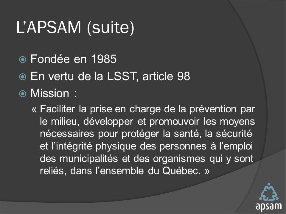 LAPSAM (suite) Fondée en 1985 En vertu de la LSST, article 98 Mission : « Faciliter la prise en charge de la prévention par le milieu, développer et promouvoir les moyens nécessaires pour protéger la santé, la sécurité et lintégrité physique des personnes à lemploi des municipalités et des organismes qui y sont reliés, dans lensemble du Québec.