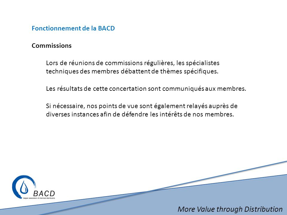 More Value through Distribution Fonctionnement de la BACD Commissions Lors de réunions de commissions régulières, les spécialistes techniques des membres débattent de thèmes spécifiques.