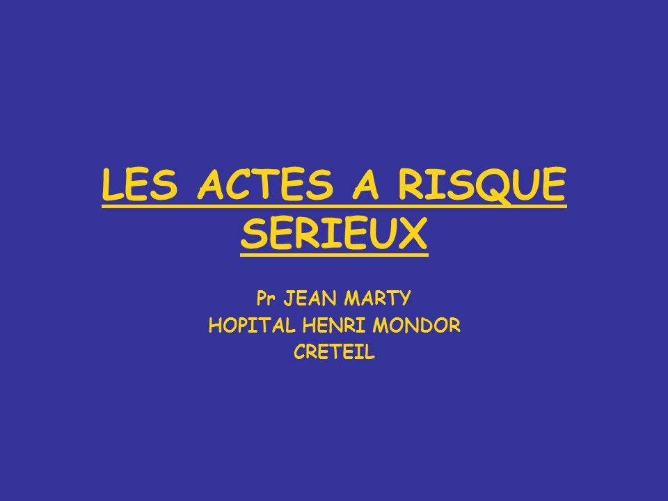 LES ACTES A RISQUE SERIEUX Pr JEAN MARTY HOPITAL HENRI MONDOR CRETEIL