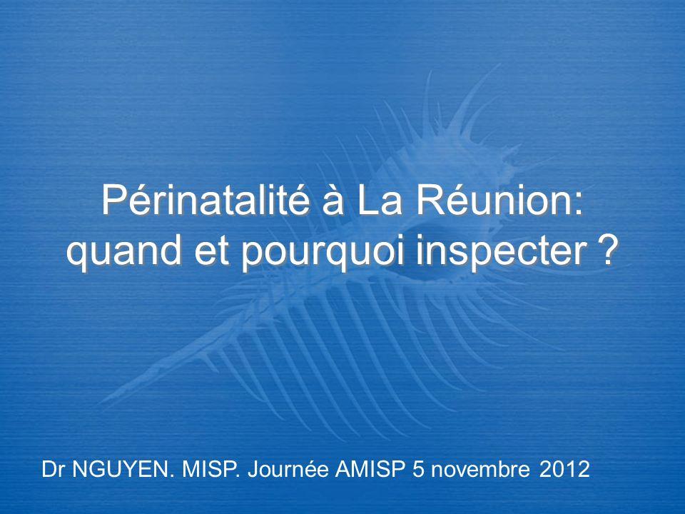 Périnatalité à La Réunion: quand et pourquoi inspecter ? Dr NGUYEN. MISP. Journée AMISP 5 novembre 2012