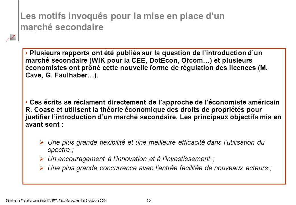 Séminaire Fratel organisé par lANRT, Fès, Maroc, les 4 et 5 octobre 2004 15 Les motifs invoqués pour la mise en place dun marché secondaire Plusieurs rapports ont été publiés sur la question de lintroduction dun marché secondaire (WIK pour la CEE, DotEcon, Ofcom…) et plusieurs économistes ont prôné cette nouvelle forme de régulation des licences (M.