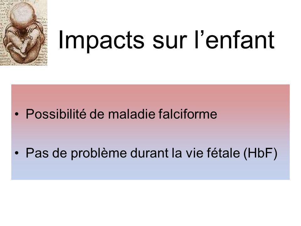 Impacts sur lenfant Possibilité de maladie falciforme Pas de problème durant la vie fétale (HbF)