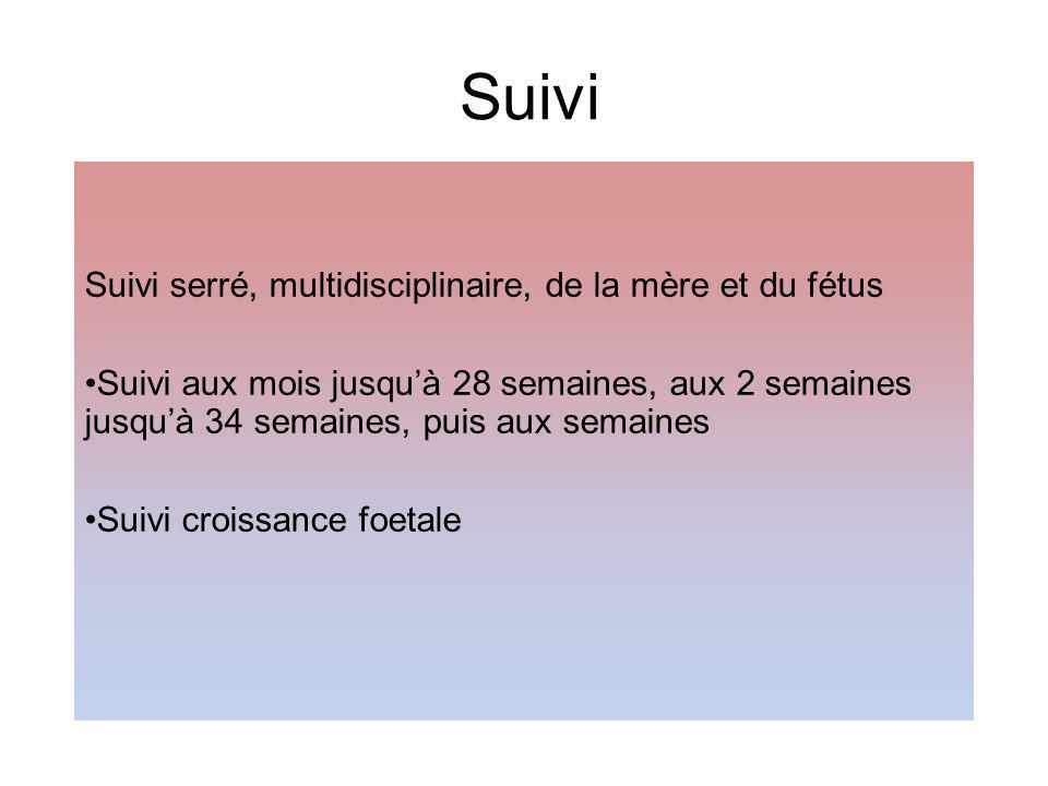 Suivi Suivi serré, multidisciplinaire, de la mère et du fétus Suivi aux mois jusquà 28 semaines, aux 2 semaines jusquà 34 semaines, puis aux semaines Suivi croissance foetale