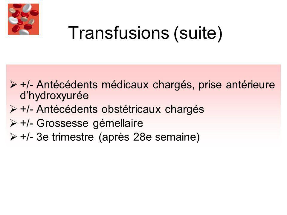 Transfusions (suite) +/- Antécédents médicaux chargés, prise antérieure dhydroxyurée +/- Antécédents obstétricaux chargés +/- Grossesse gémellaire +/- 3e trimestre (après 28e semaine)