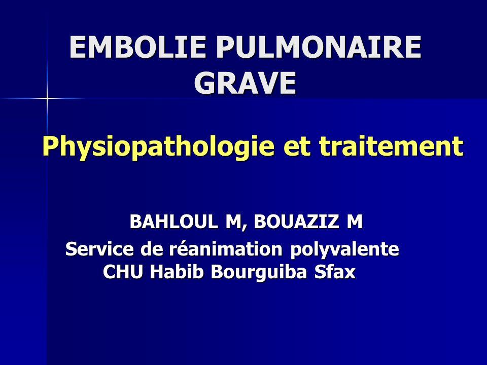 EMBOLIE PULMONAIRE GRAVE Physiopathologie et traitement BAHLOUL M, BOUAZIZ M BAHLOUL M, BOUAZIZ M Service de réanimation polyvalente CHU Habib Bourgui