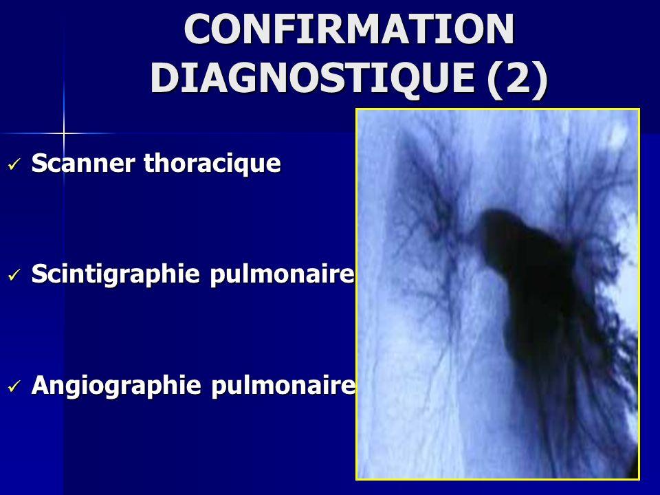 CONFIRMATION DIAGNOSTIQUE (2) Scanner thoracique Scanner thoracique Scintigraphie pulmonaire Scintigraphie pulmonaire Angiographie pulmonaire Angiogra