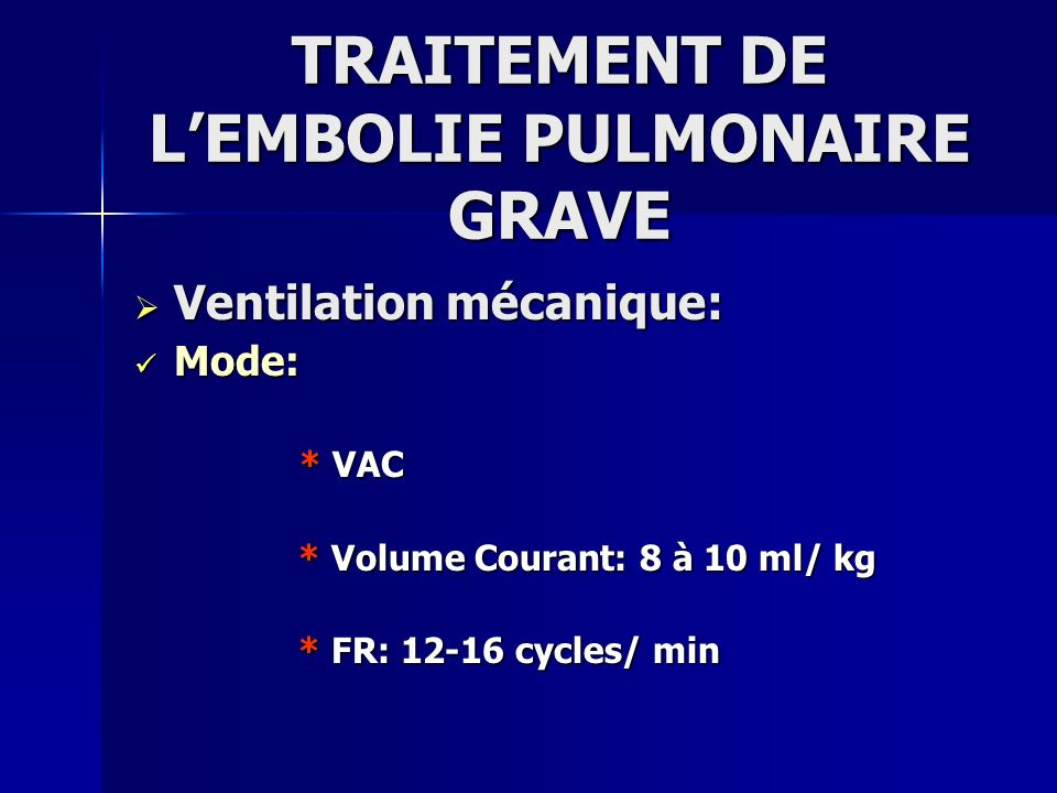 TRAITEMENT DE LEMBOLIE PULMONAIRE GRAVE Ventilation mécanique: Ventilation mécanique: Mode: Mode: * VAC * VAC * Volume Courant: 8 à 10 ml/ kg * Volume