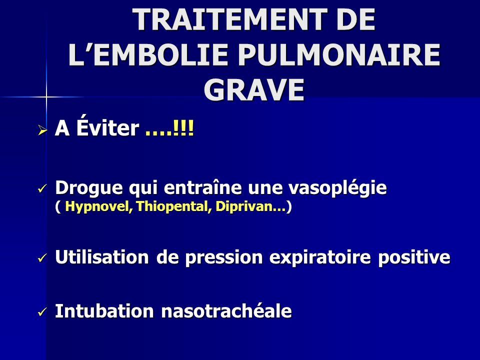 TRAITEMENT DE LEMBOLIE PULMONAIRE GRAVE A Éviter ….!!! A Éviter ….!!! Drogue qui entraîne une vasoplégie ( Hypnovel, Thiopental, Diprivan…) Drogue qui